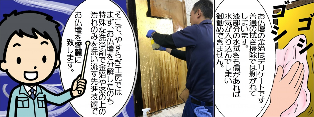 主に黒檀や紫檀が使われている唐木仏壇は本来重厚な美しさを持っているものです。 その高級素材のお仏壇も毎日のお参りで汚れやススが付着しているお仏壇も少なくありません。 仏壇やすらぎ工房では唐木仏壇の洗浄・クリーニングも得意としています。 仏様とご先祖さまのために一度唐木仏壇の洗浄・クリーニングをおすすめしております。